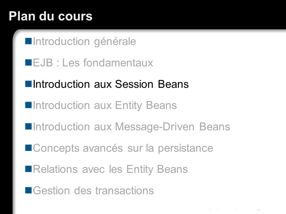 Plan du cours Introduction générale EJB : Les fondamentaux Introduction aux Session Beans Introduction aux Entity Beans Introduction aux Message-Drive