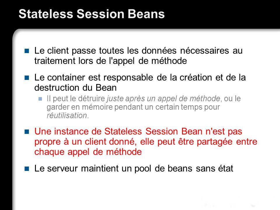Stateless Session Beans Le client passe toutes les données nécessaires au traitement lors de l'appel de méthode Le container est responsable de la cré