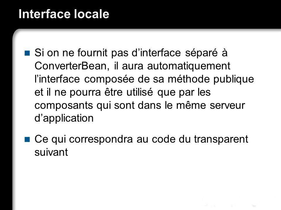 Interface locale Si on ne fournit pas dinterface séparé à ConverterBean, il aura automatiquement linterface composée de sa méthode publique et il ne p