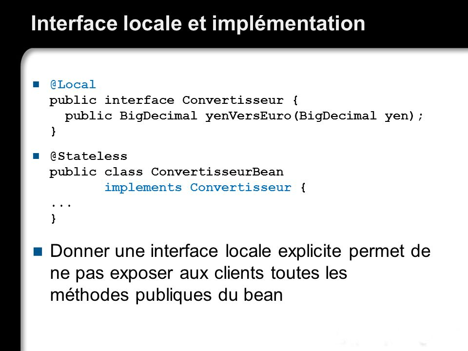 Interface locale et implémentation @Local public interface Convertisseur { public BigDecimal yenVersEuro(BigDecimal yen); } @Stateless public class Co