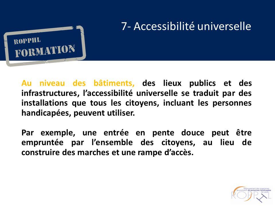 Au niveau des bâtiments, des lieux publics et des infrastructures, laccessibilité universelle se traduit par des installations que tous les citoyens, incluant les personnes handicapées, peuvent utiliser.