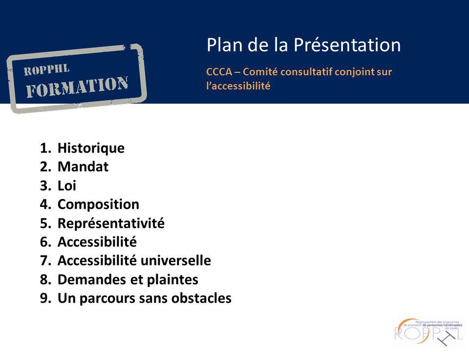 m CCCA – Comité consultatif conjoint sur laccessibilité Plan de la Présentation 1.Historique 2.Mandat 3.Loi 4.Composition 5.Représentativité 6.Accessibilité 7.Accessibilité universelle 8.Demandes et plaintes 9.Un parcours sans obstacles
