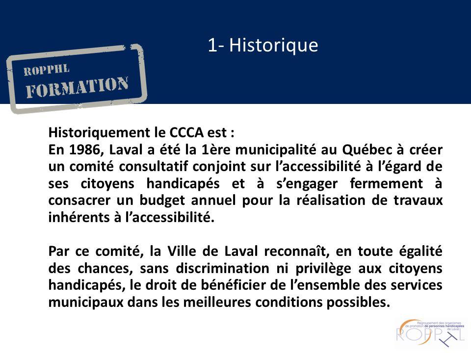1- Historique Historiquement le CCCA est : En 1986, Laval a été la 1ère municipalité au Québec à créer un comité consultatif conjoint sur laccessibilité à légard de ses citoyens handicapés et à sengager fermement à consacrer un budget annuel pour la réalisation de travaux inhérents à laccessibilité.