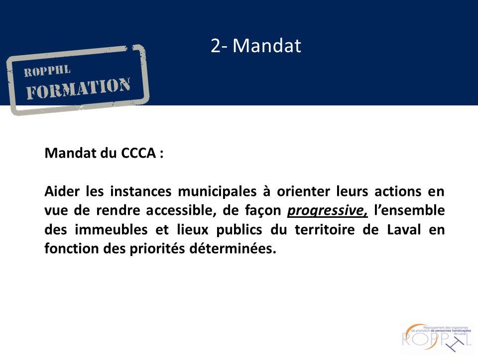 2- Mandat Mandat du CCCA : Aider les instances municipales à orienter leurs actions en vue de rendre accessible, de façon progressive, lensemble des immeubles et lieux publics du territoire de Laval en fonction des priorités déterminées.