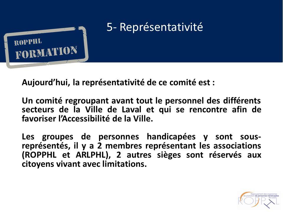 5- Représentativité Aujourdhui, la représentativité de ce comité est : Un comité regroupant avant tout le personnel des différents secteurs de la Ville de Laval et qui se rencontre afin de favoriser lAccessibilité de la Ville.