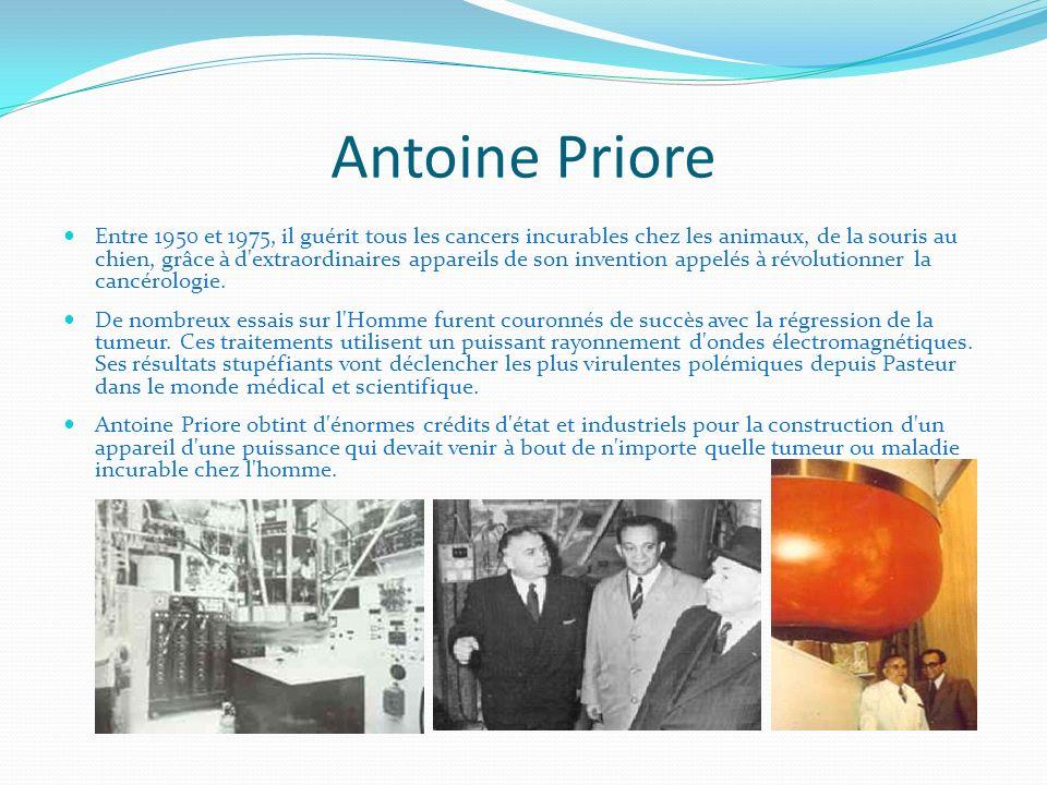 Antoine Priore Entre 1950 et 1975, il guérit tous les cancers incurables chez les animaux, de la souris au chien, grâce à d'extraordinaires appareils
