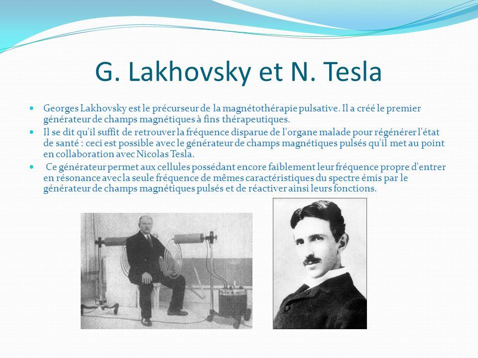 G. Lakhovsky et N. Tesla Georges Lakhovsky est le précurseur de la magnétothérapie pulsative. Il a créé le premier générateur de champs magnétiques à