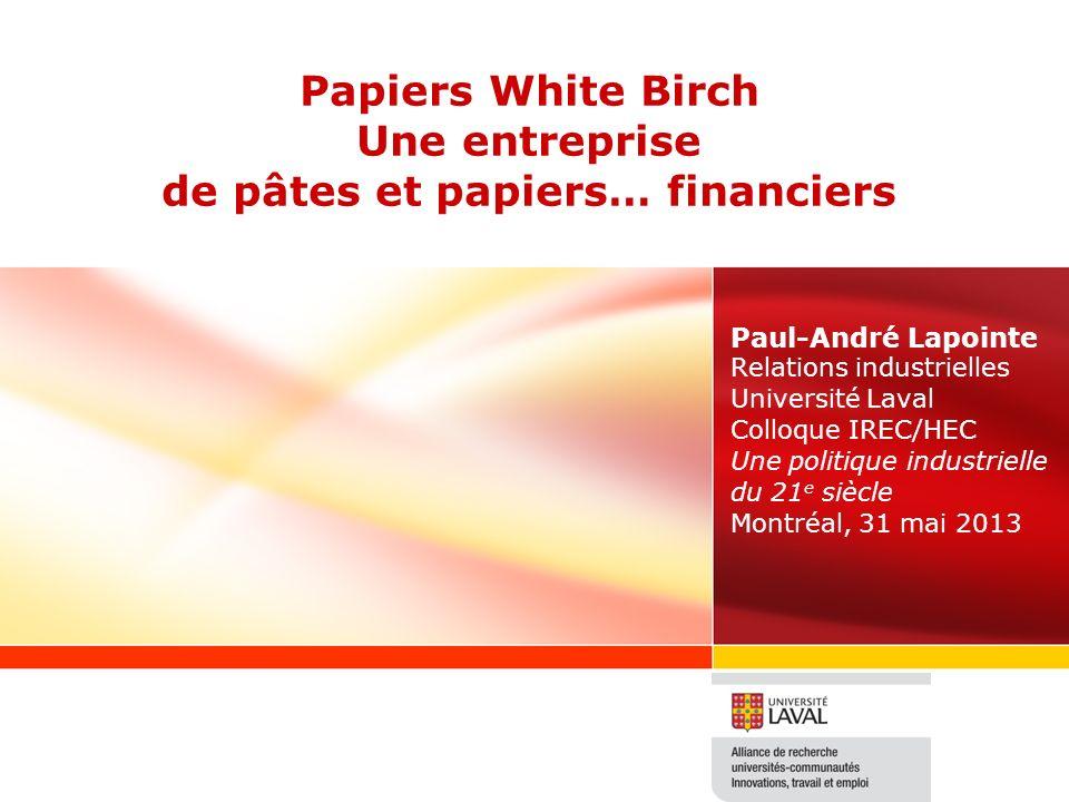 Papiers White Birch Une entreprise de pâtes et papiers… financiers Paul-André Lapointe Relations industrielles Université Laval Colloque IREC/HEC Une politique industrielle du 21 e siècle Montréal, 31 mai 2013