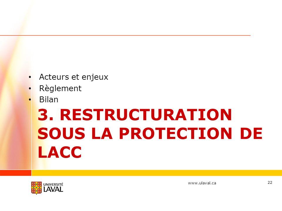 www.ulaval.ca 3. RESTRUCTURATION SOUS LA PROTECTION DE LACC Acteurs et enjeux Règlement Bilan 22