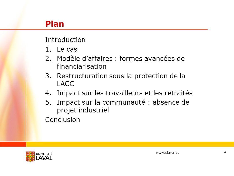 www.ulaval.ca Plan Introduction 1.Le cas 2.Modèle daffaires : formes avancées de financiarisation 3.Restructuration sous la protection de la LACC 4.Impact sur les travailleurs et les retraités 5.Impact sur la communauté : absence de projet industriel Conclusion 4