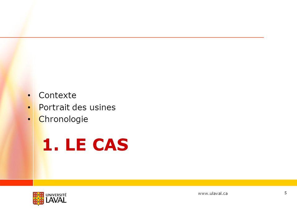 www.ulaval.ca 1. LE CAS Contexte Portrait des usines Chronologie 5