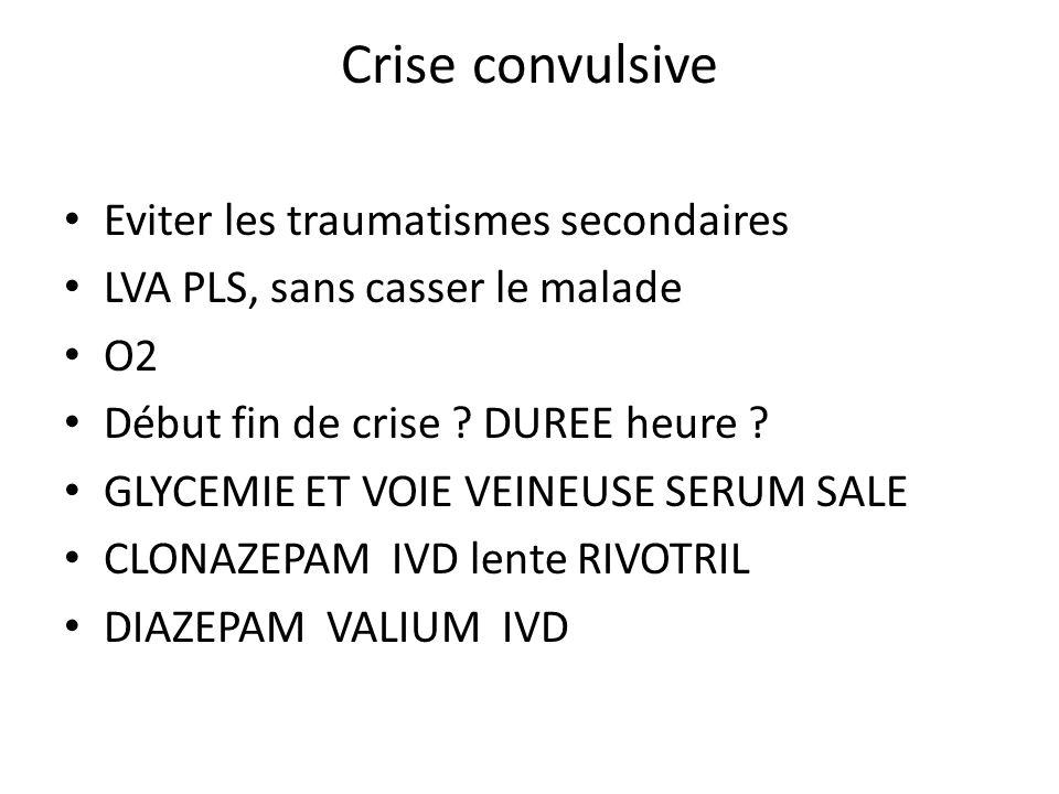 Crise convulsive Eviter les traumatismes secondaires LVA PLS, sans casser le malade O2 Début fin de crise ? DUREE heure ? GLYCEMIE ET VOIE VEINEUSE SE
