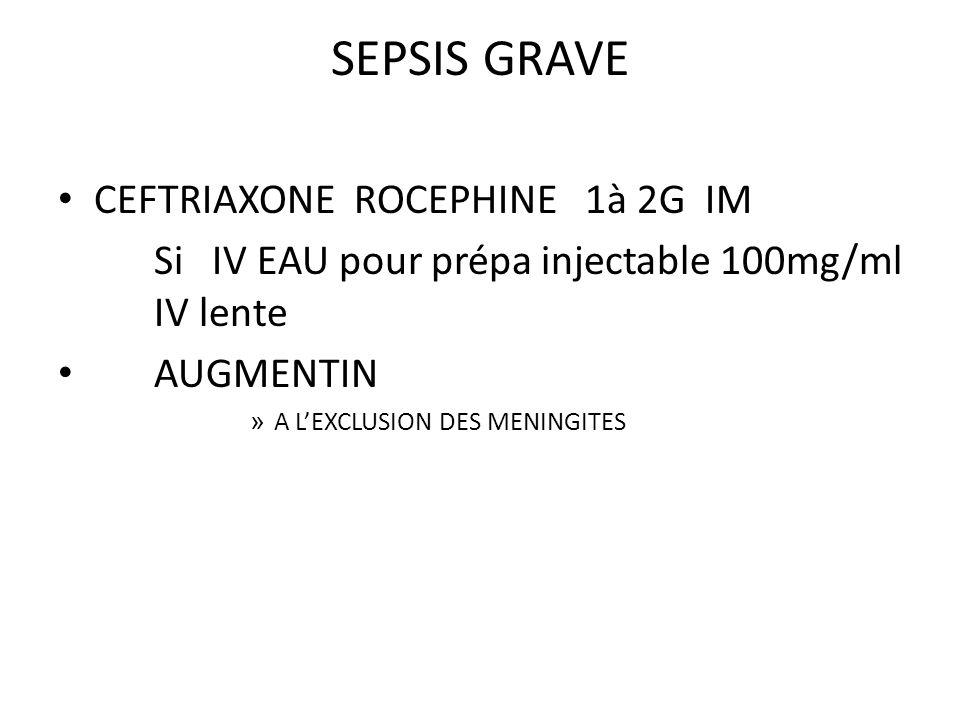 SEPSIS GRAVE CEFTRIAXONE ROCEPHINE 1à 2G IM Si IV EAU pour prépa injectable 100mg/ml IV lente AUGMENTIN » A LEXCLUSION DES MENINGITES