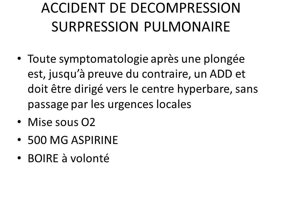ACCIDENT DE DECOMPRESSION SURPRESSION PULMONAIRE Toute symptomatologie après une plongée est, jusquà preuve du contraire, un ADD et doit être dirigé v
