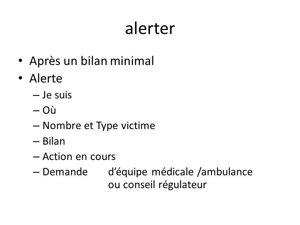 alerter Après un bilan minimal Alerte – Je suis – Où – Nombre et Type victime – Bilan – Action en cours – Demande déquipe médicale /ambulance ou conse