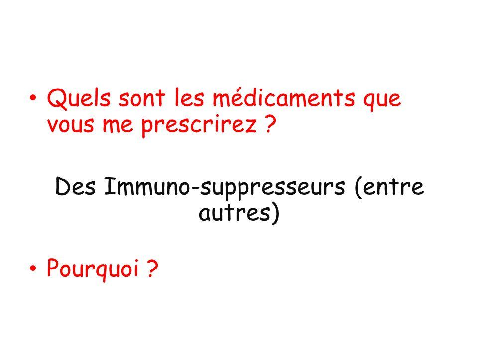 Quels sont les médicaments que vous me prescrirez ? Des Immuno-suppresseurs (entre autres) Pourquoi ?