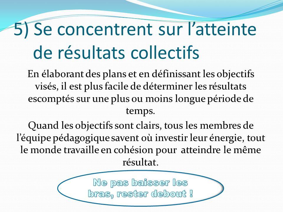 5) Se concentrent sur latteinte de résultats collectifs En élaborant des plans et en définissant les objectifs visés, il est plus facile de déterminer les résultats escomptés sur une plus ou moins longue période de temps.