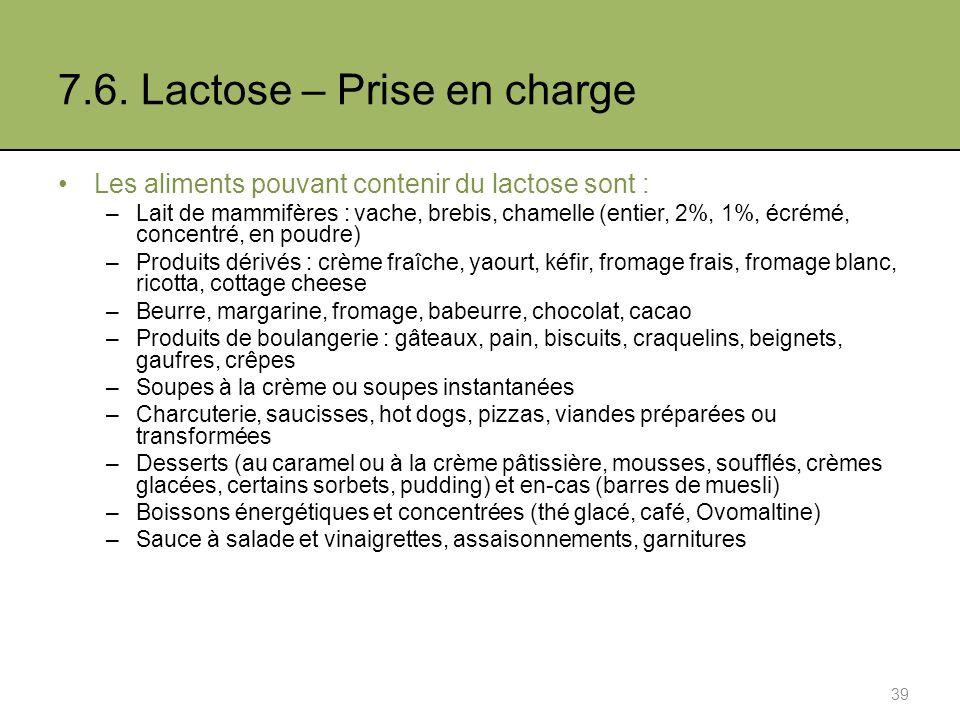 7.6. Lactose – Prise en charge Les aliments pouvant contenir du lactose sont : –Lait de mammifères : vache, brebis, chamelle (entier, 2%, 1%, écrémé,