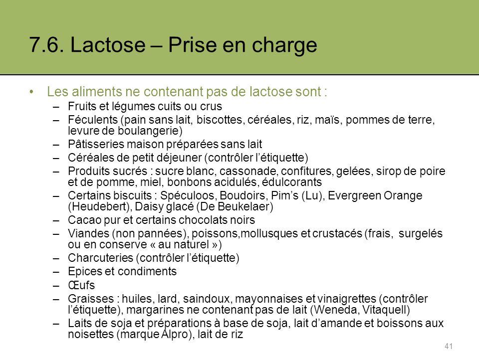 7.6. Lactose – Prise en charge Les aliments ne contenant pas de lactose sont : –Fruits et légumes cuits ou crus –Féculents (pain sans lait, biscottes,