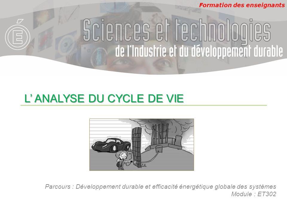 Formation des enseignants L ANALYSE DU CYCLE DE VIE Parcours : Développement durable et efficacité énergétique globale des systèmes Module : ET302