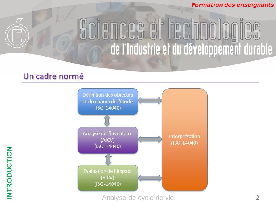 Formation des enseignants Un cadre normé INTRODUCTION Définition des objectifs et du champ de létude (ISO-14040) Analyse de linventaire (AICV) (ISO-14