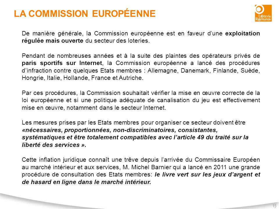 LA COMMISSION EUROPÉENNE 15 De manière générale, la Commission européenne est en faveur dune exploitation régulée mais ouverte du secteur des loteries