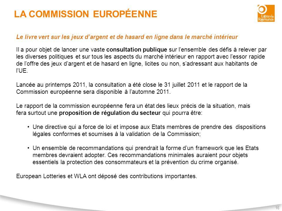 LA COMMISSION EUROPÉENNE 16 Le livre vert sur les jeux dargent et de hasard en ligne dans le marché intérieur Il a pour objet de lancer une vaste cons