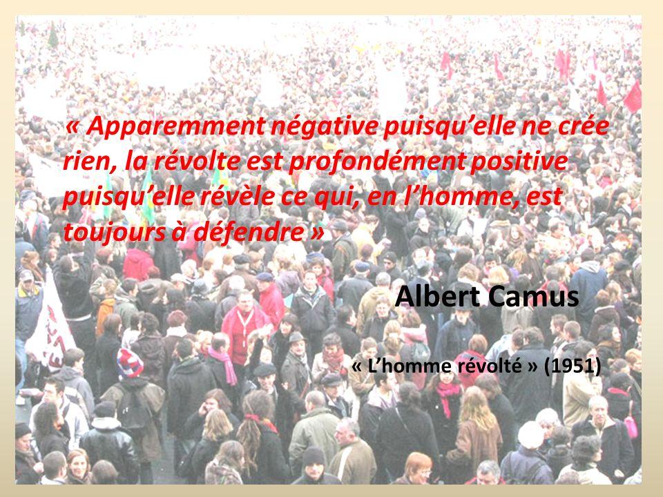 Albert Camus « Apparemment négative puisquelle ne crée rien, la révolte est profondément positive puisquelle révèle ce qui, en lhomme, est toujours à défendre » « Lhomme révolté » (1951)