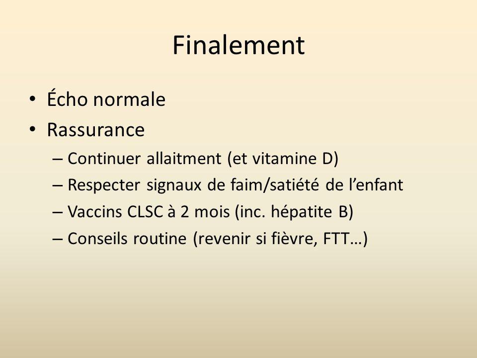 Finalement Écho normale Rassurance – Continuer allaitment (et vitamine D) – Respecter signaux de faim/satiété de lenfant – Vaccins CLSC à 2 mois (inc.