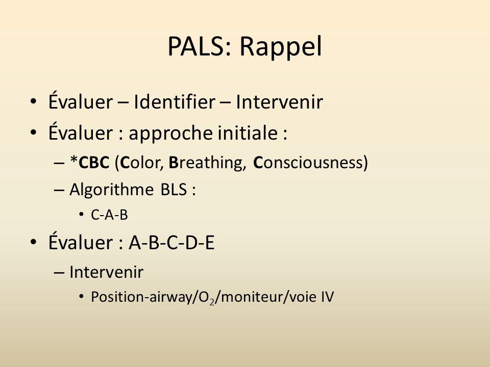 PALS: Rappel Évaluer – Identifier – Intervenir Évaluer : approche initiale : – *CBC (Color, Breathing, Consciousness) – Algorithme BLS : C-A-B Évaluer