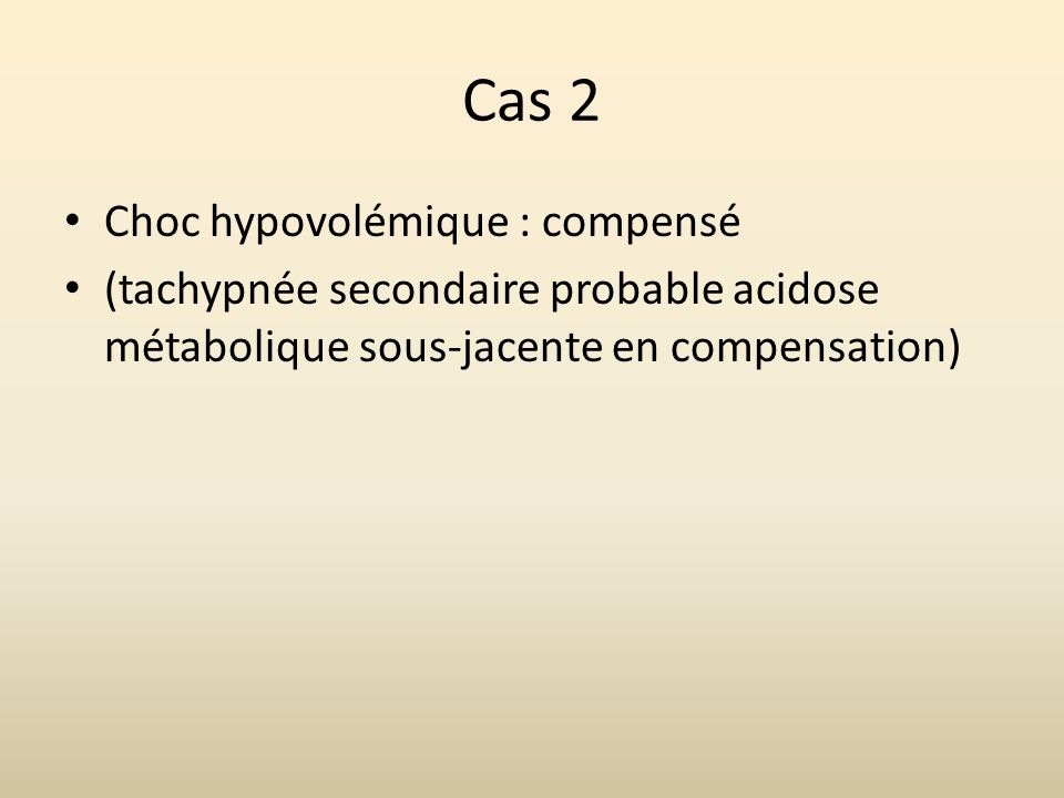 Cas 2 Choc hypovolémique : compensé (tachypnée secondaire probable acidose métabolique sous-jacente en compensation)