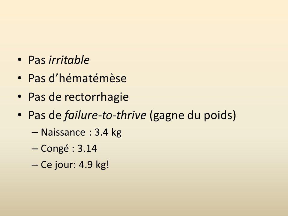 Pas irritable Pas dhématémèse Pas de rectorrhagie Pas de failure-to-thrive (gagne du poids) – Naissance : 3.4 kg – Congé : 3.14 – Ce jour: 4.9 kg!