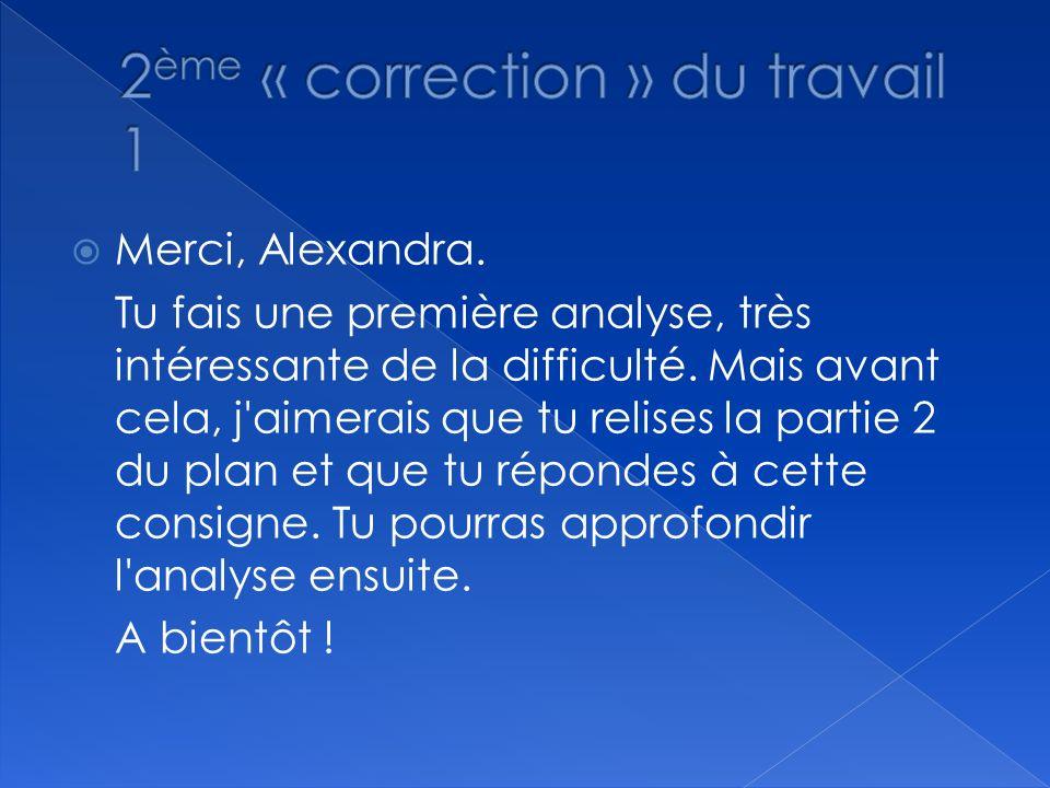 Merci, Alexandra. Tu fais une première analyse, très intéressante de la difficulté. Mais avant cela, j'aimerais que tu relises la partie 2 du plan et