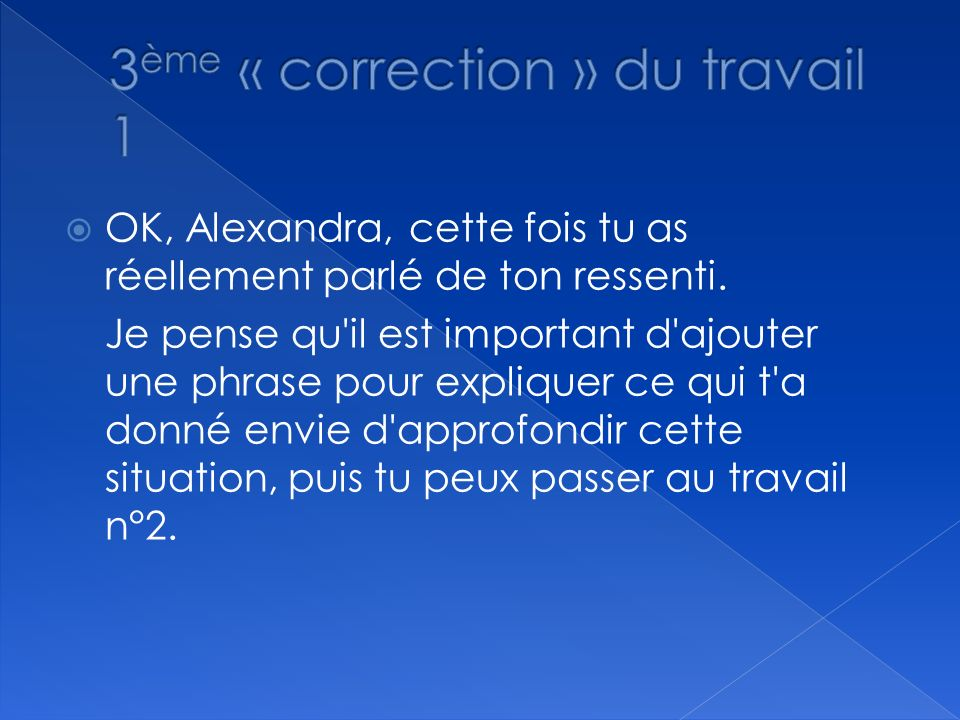 OK, Alexandra, cette fois tu as réellement parlé de ton ressenti. Je pense qu'il est important d'ajouter une phrase pour expliquer ce qui t'a donné en
