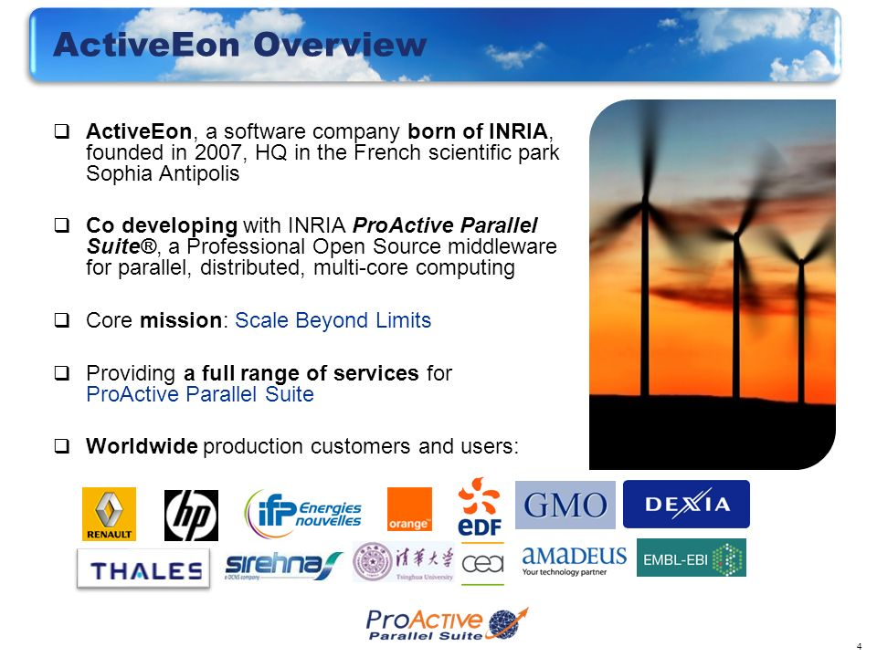4 ActiveEon Overview ActiveEon, a software company born of INRIA, founded in 2007, HQ in the French scientific park Sophia Antipolis Co developing wit