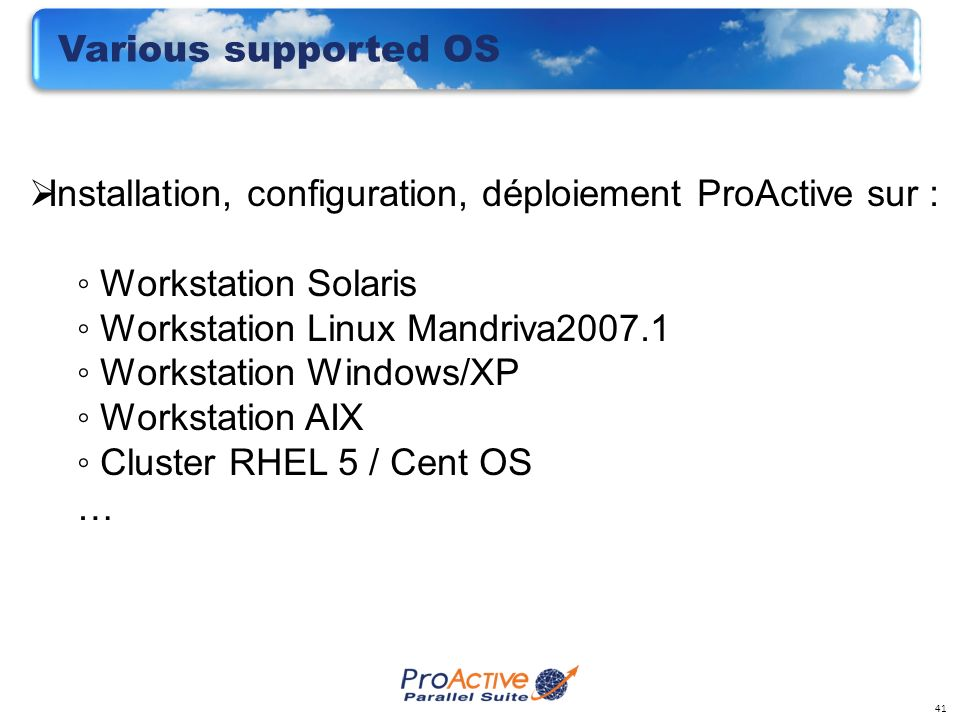 41 Various supported OS Installation, configuration, déploiement ProActive sur : Workstation Solaris Workstation Linux Mandriva2007.1 Workstation Windows/XP Workstation AIX Cluster RHEL 5 / Cent OS …