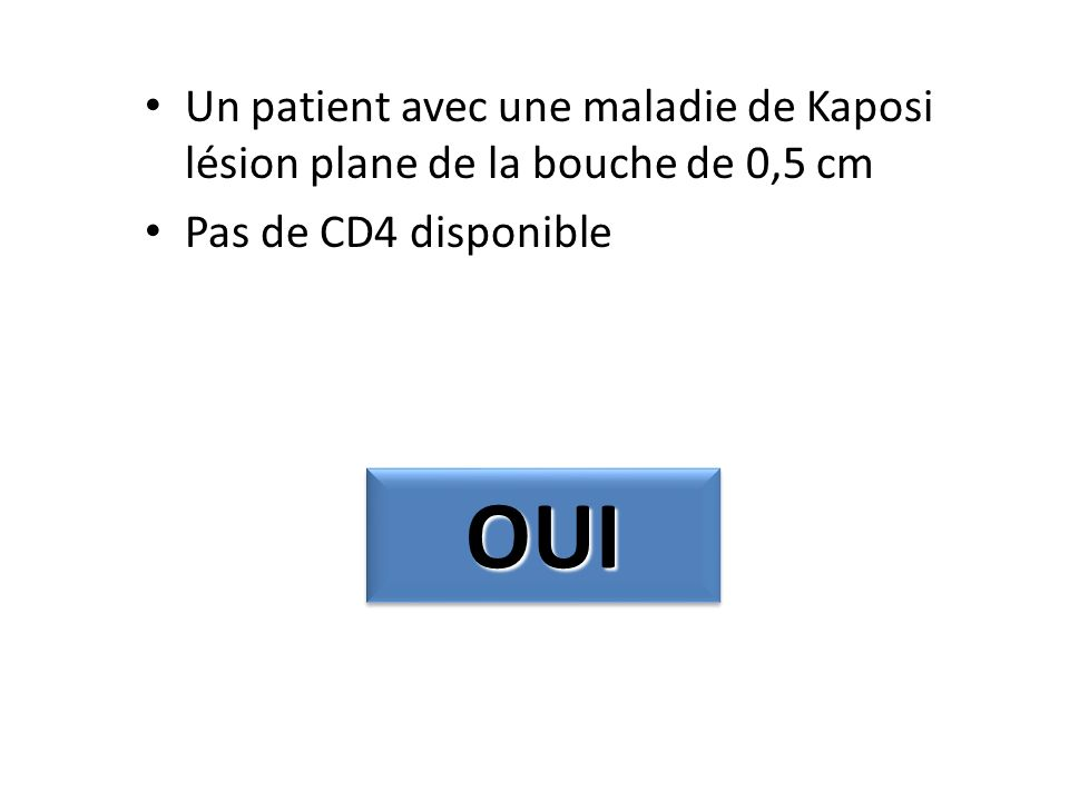 Un patient avec une maladie de Kaposi lésion plane de la bouche de 0,5 cm Pas de CD4 disponible OUIOUI