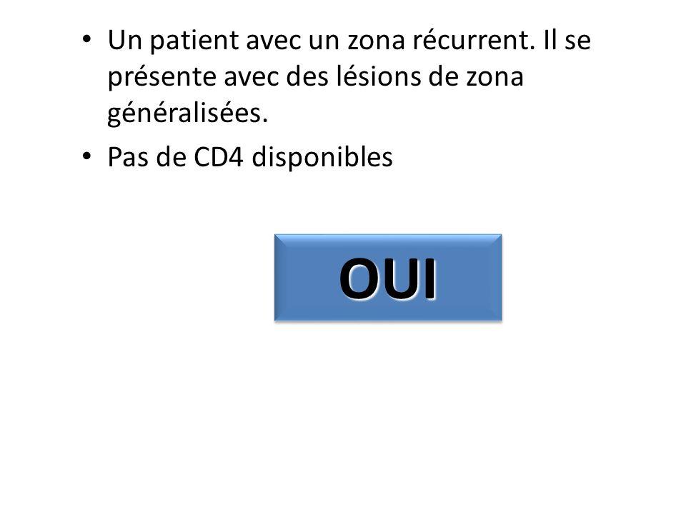 Un patient avec un zona récurrent. Il se présente avec des lésions de zona généralisées. Pas de CD4 disponibles OUIOUI