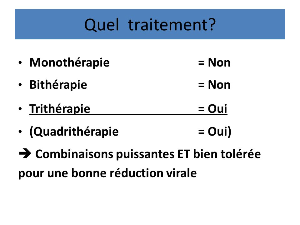 Quel traitement? Monothérapie= Non Bithérapie= Non Trithérapie= Oui (Quadrithérapie= Oui) Combinaisons puissantes ET bien tolérée pour une bonne réduc