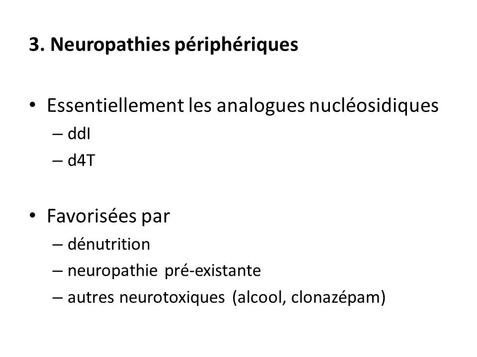 3. Neuropathies périphériques Essentiellement les analogues nucléosidiques – ddI – d4T Favorisées par – dénutrition – neuropathie pré-existante – autr
