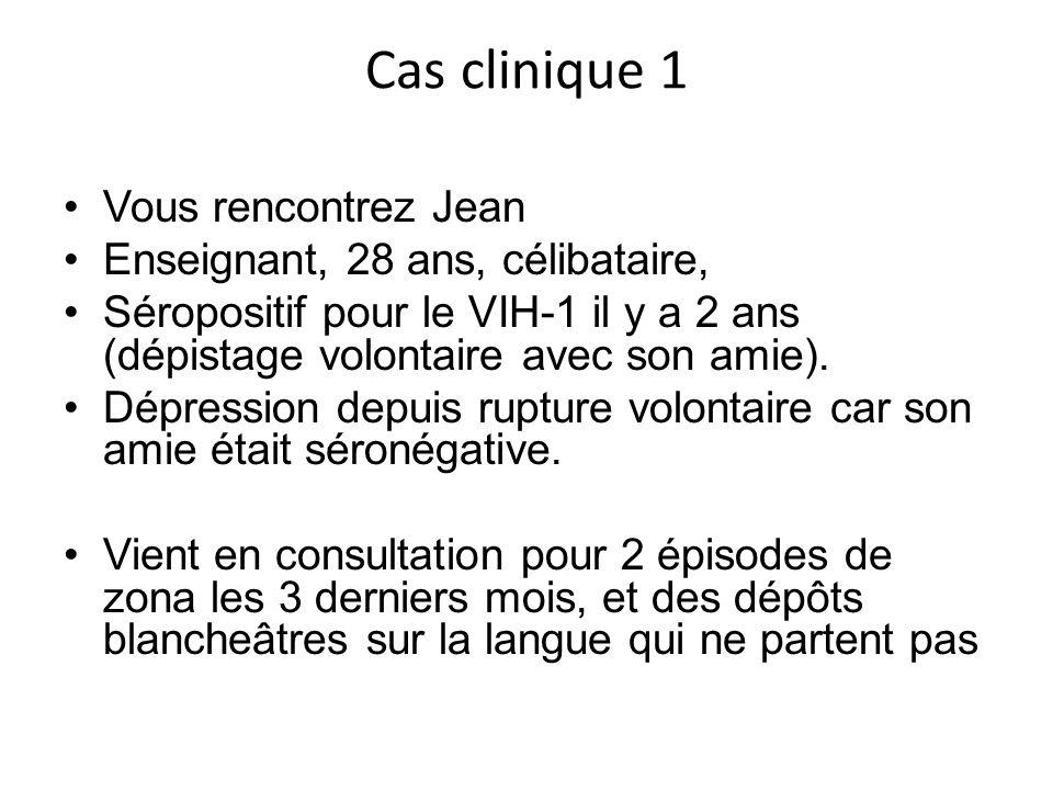 Cas clinique 1 Vous rencontrez Jean Enseignant, 28 ans, célibataire, Séropositif pour le VIH-1 il y a 2 ans (dépistage volontaire avec son amie). Dépr