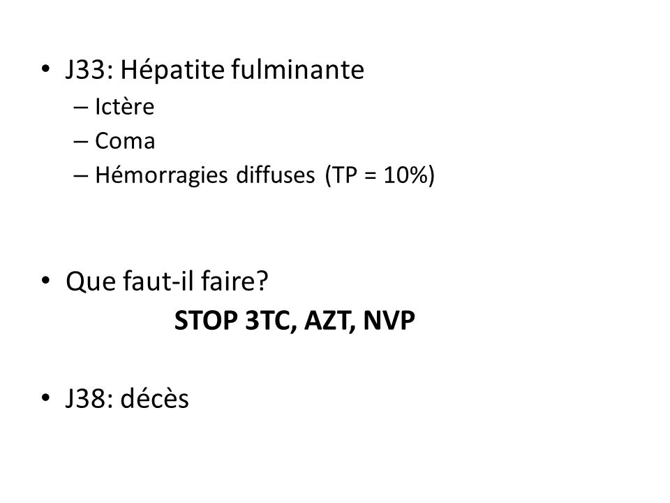 J33: Hépatite fulminante – Ictère – Coma – Hémorragies diffuses (TP = 10%) Que faut-il faire? STOP 3TC, AZT, NVP J38: décès