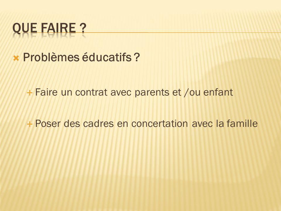 Problèmes éducatifs ? Faire un contrat avec parents et /ou enfant Poser des cadres en concertation avec la famille