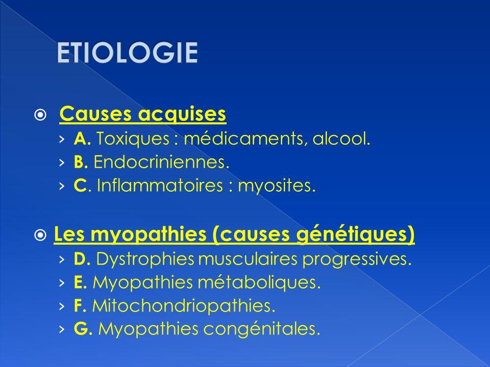 Causes acquises A. Toxiques : médicaments, alcool. B. Endocriniennes. C. Inflammatoires : myosites. Les myopathies (causes génétiques) D. Dystrophies
