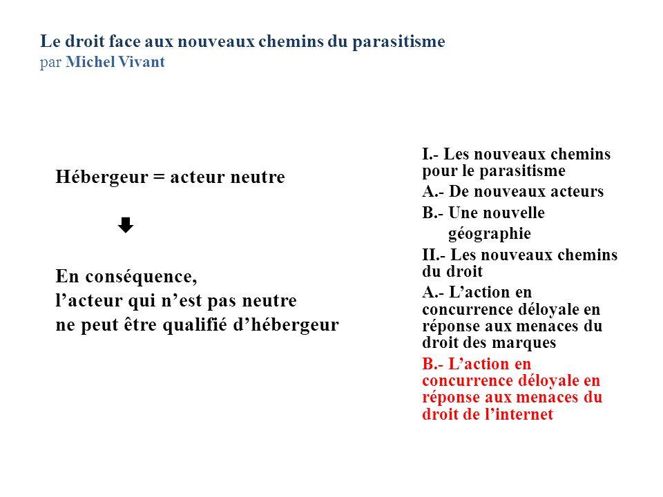 Le droit face aux nouveaux chemins du parasitisme par Michel Vivant Hébergeur = acteur neutre En conséquence, lacteur qui nest pas neutre ne peut être