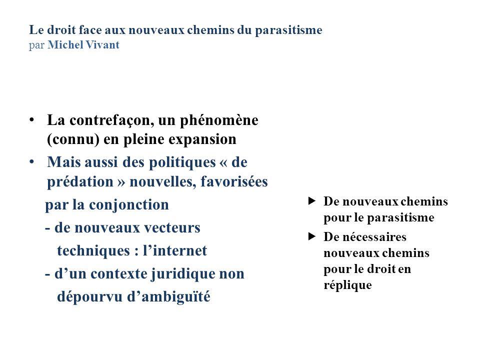 Le droit face aux nouveaux chemins du parasitisme par Michel Vivant La contrefaçon, un phénomène (connu) en pleine expansion Mais aussi des politiques
