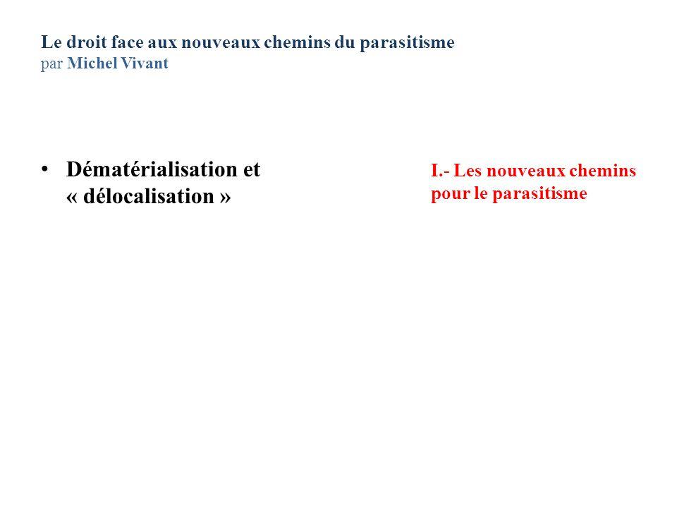 Le droit face aux nouveaux chemins du parasitisme par Michel Vivant Dématérialisation et « délocalisation » I.- Les nouveaux chemins pour le parasitis