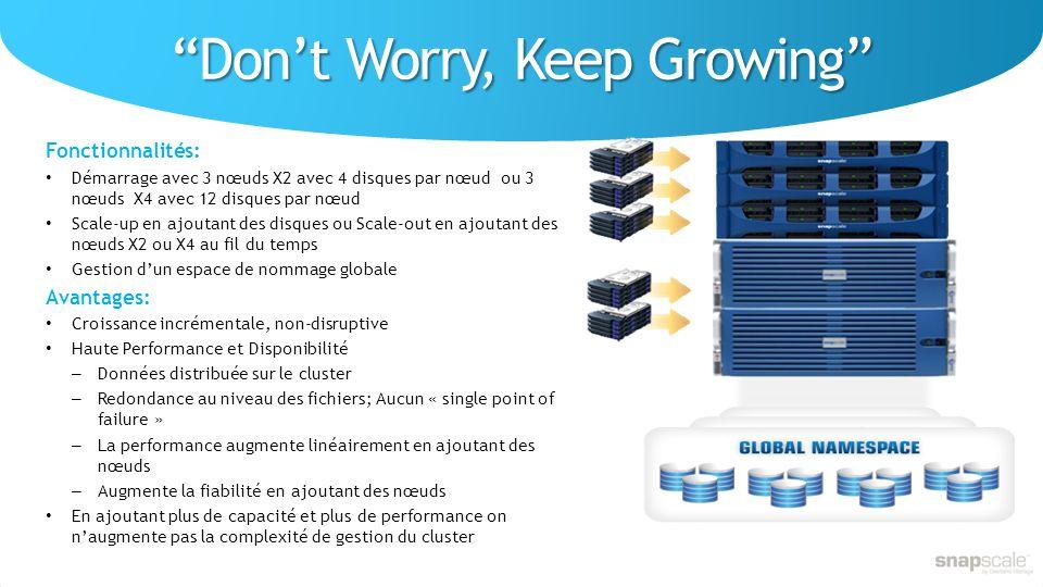 Dont Worry, Keep Growing Fonctionnalités: Démarrage avec 3 nœuds X2 avec 4 disques par nœud ou 3 nœuds X4 avec 12 disques par nœud Scale-up en ajoutant des disques ou Scale-out en ajoutant des nœuds X2 ou X4 au fil du temps Gestion dun espace de nommage globale Avantages: Croissance incrémentale, non-disruptive Haute Performance et Disponibilité – Données distribuée sur le cluster – Redondance au niveau des fichiers; Aucun « single point of failure » – La performance augmente linéairement en ajoutant des nœuds – Augmente la fiabilité en ajoutant des nœuds En ajoutant plus de capacité et plus de performance on naugmente pas la complexité de gestion du cluster
