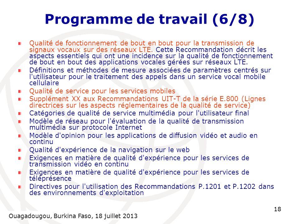 Ouagadougou, Burkina Faso, 18 July 2013 18 Programme de travail (6/8) Qualité de fonctionnement de bout en bout pour la transmission de signaux vocaux sur des réseaux LTE.