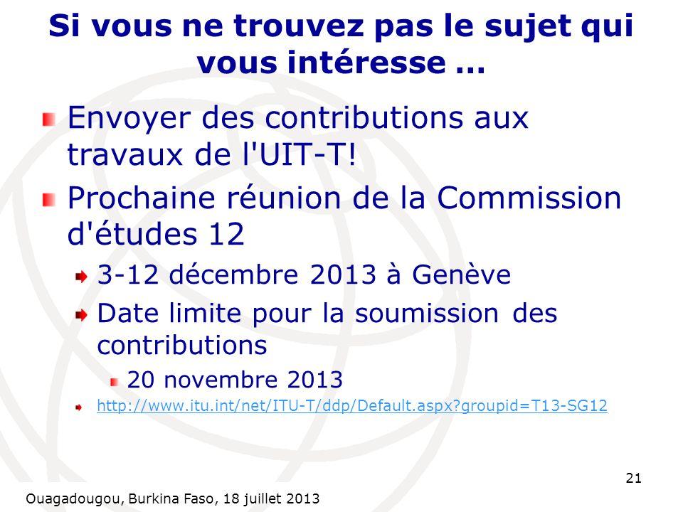 Ouagadougou, Burkina Faso, 18 July 2013 21 Si vous ne trouvez pas le sujet qui vous intéresse … Envoyer des contributions aux travaux de l UIT-T.